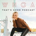WHOA That's Good Podcast podcast