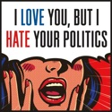 I Love You, But I Hate Your Politics podcast