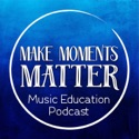 Make Moments Matter: A Music Education Podcast podcast